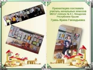 Презентацию составила учитель начальных классов МБОУ «Школа № 8 г. Феодосии Р