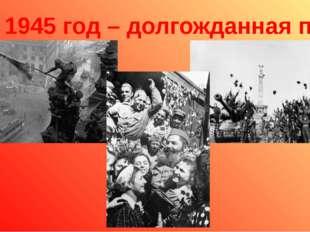 9 мая 1945 год – долгожданная победа