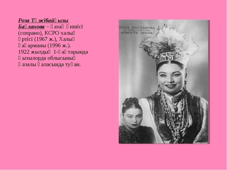 Роза Тәжібайқызы Бағланова – қазақ әншісі (сопрано), КСРО халық әртісі (1967...
