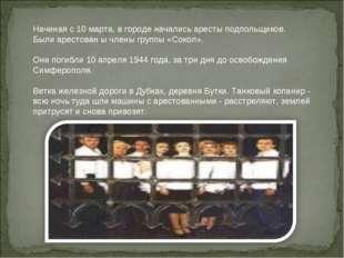Начиная с 10 марта, в городе начались аресты подпольщиков. Были арестован ы ч