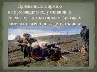 Призванных в армию на производствах, у станков, в совхозах, в тракторных бри