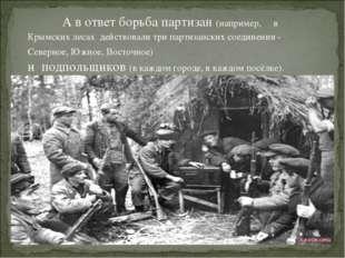 А в ответ борьба партизан (например, в Крымских лесах действовали три партиз