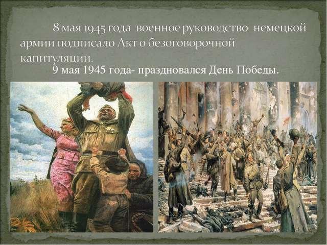 9 мая 1945 года- праздновался День Победы.