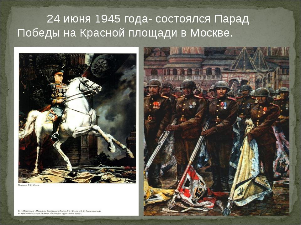 24 июня 1945 года- состоялся Парад Победы на Красной площади в Москве.
