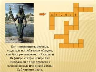 1 Бог - покровитель мертвых, создатель погребальных обрядов, сын бога растите