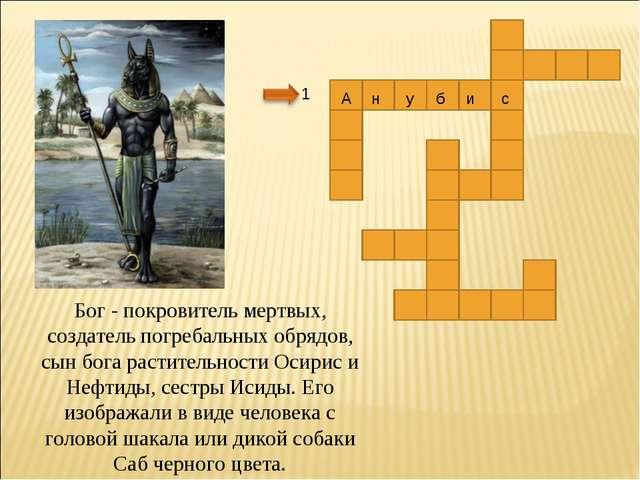 1 Бог - покровитель мертвых, создатель погребальных обрядов, сын бога растите...