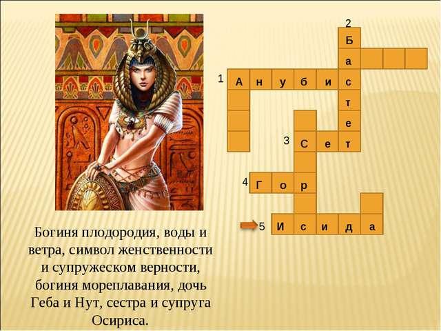 5 И с и д а 1 2 3 4 А н у б и с Б а т е т С е Г о р Богиня плодородия, воды и...
