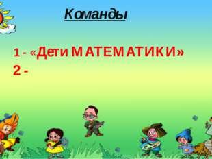 Команды 1 - «Дети МАТЕМАТИКИ» 2 -