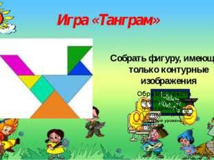 Игра «Танграм» Собрать фигуру, имеющую только контурные изображения