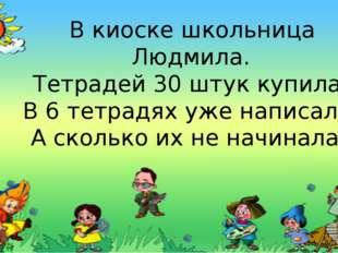 В киоске школьница Людмила. Тетрадей 30 штук купила. В 6 тетрадях уже написал