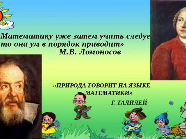 «Математику уже затем учить следует, что она ум в порядок приводит» М.В. Ломо...