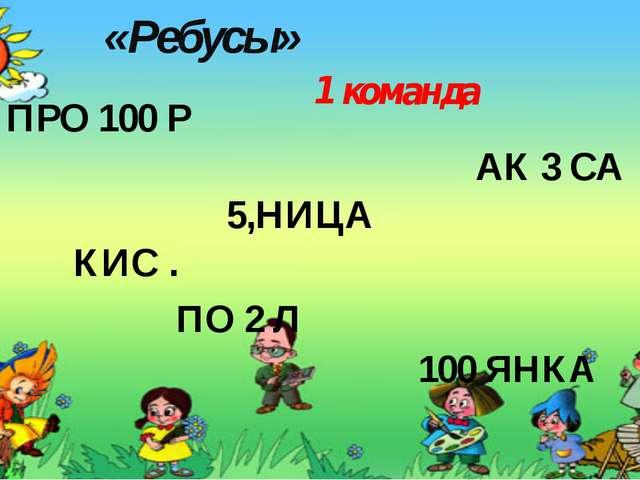 «Ребусы» 1 команда ПРО 100 Р АК 3 СА 5,НИЦА КИС . ПО 2 Л 100 ЯНКА