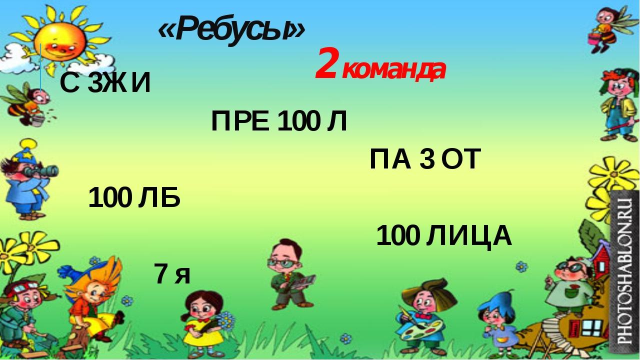 С 3ЖИ ПРЕ 100 Л ПА 3 ОТ 100 ЛБ 100 ЛИЦА 7 я «Ребусы» 2 команда