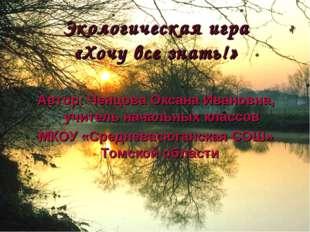Экологическая игра «Хочу все знать!» Автор: Ченцова Оксана Ивановна, учитель