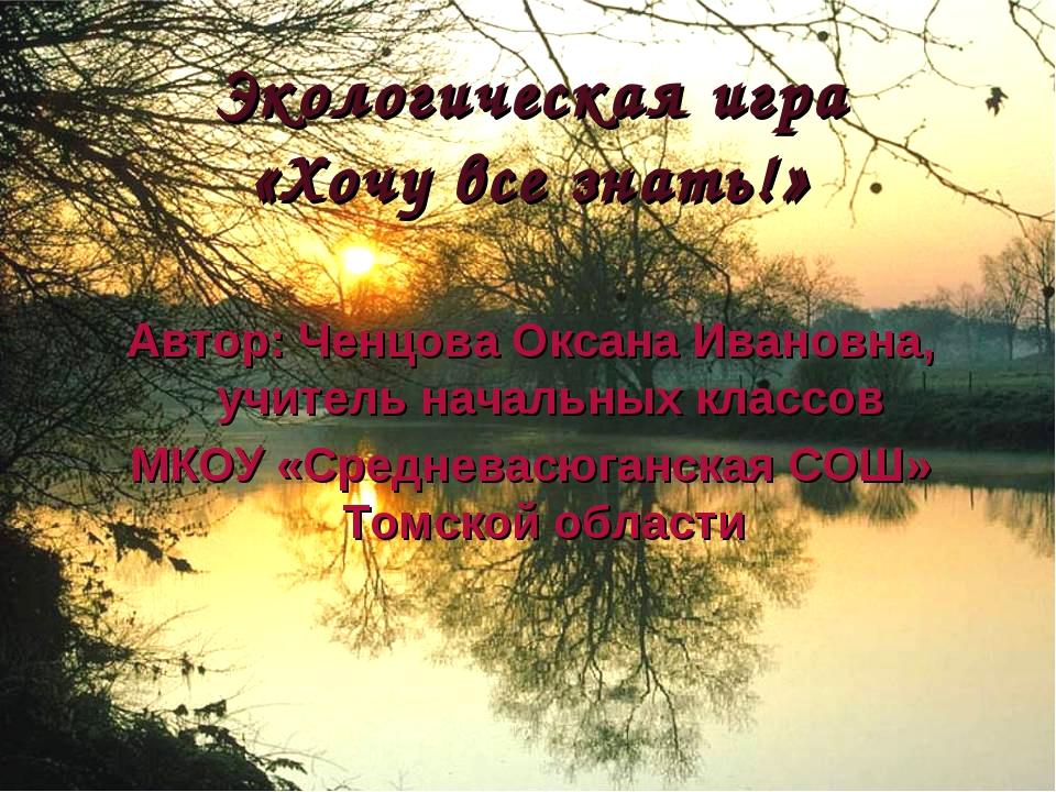 Экологическая игра «Хочу все знать!» Автор: Ченцова Оксана Ивановна, учитель...