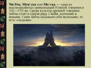 Чи́бча, Муи́ска или Мо́ска — одна из высокоразвитых цивилизаций Южной Америки