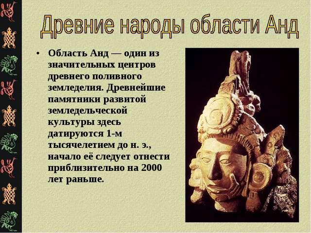 Область Анд — один из значительных центров древнего поливного земледелия. Дре...