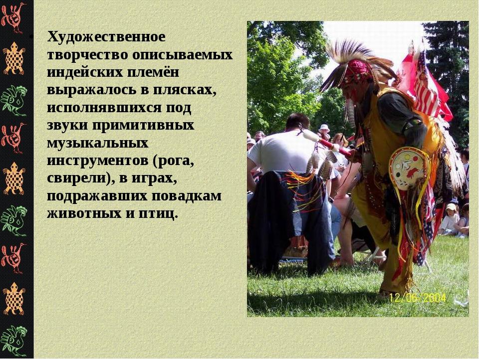 Художественное творчество описываемых индейских племён выражалось в плясках,...