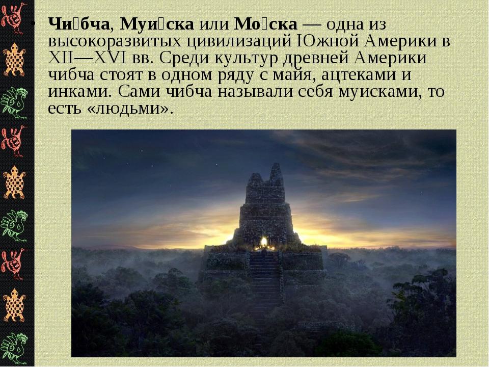 Чи́бча, Муи́ска или Мо́ска — одна из высокоразвитых цивилизаций Южной Америки...