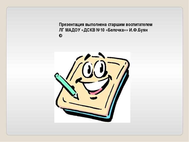 Презентация выполнена старшим воспитателем ЛГ МАДОУ «ДСКВ №10 «Белочка»» И.Ф....