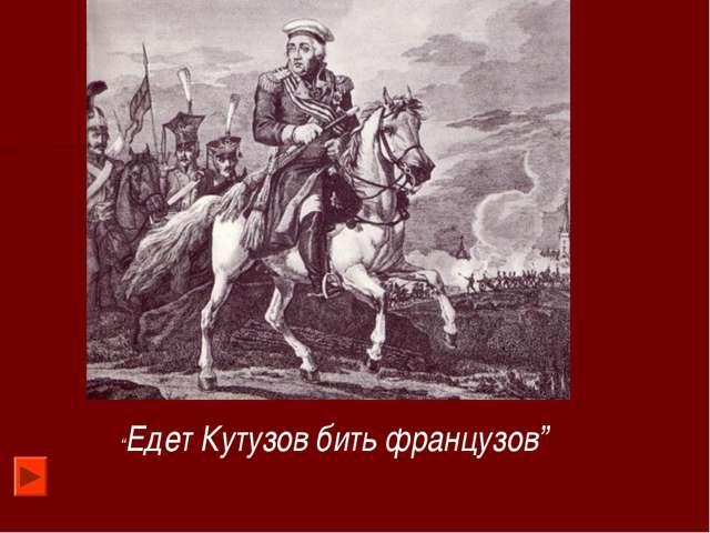 """""""Едет Кутузов бить французов"""""""