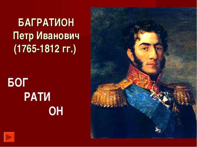 БАГРАТИОН Петр Иванович (1765-1812 гг.) БОГ РАТИ ОН