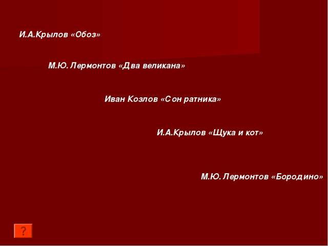 И.А.Крылов «Обоз» М.Ю. Лермонтов «Два великана» Иван Козлов «Сон ратника» И.А...