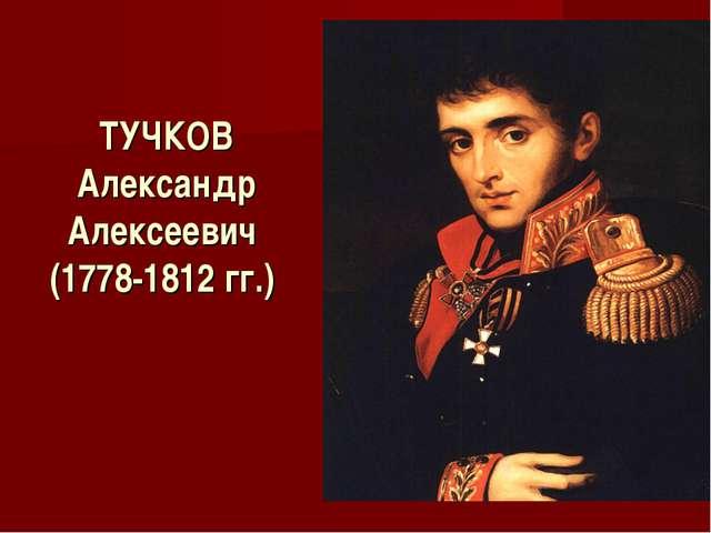 ТУЧКОВ Александр Алексеевич (1778-1812 гг.)