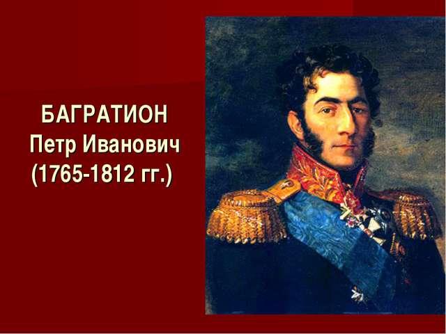 БАГРАТИОН Петр Иванович (1765-1812 гг.)