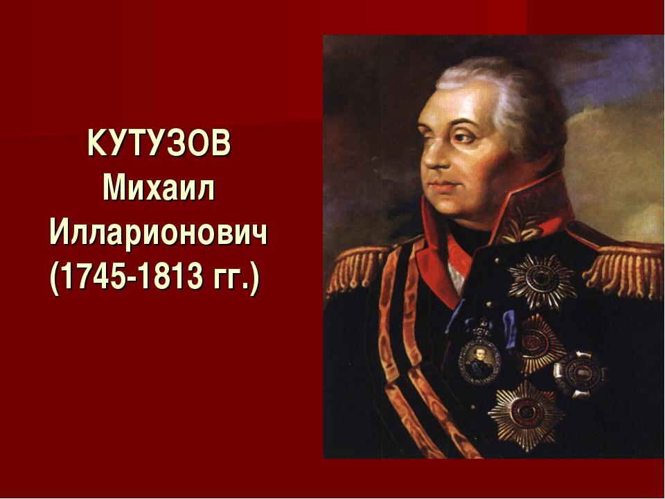 КУТУЗОВ Михаил Илларионович (1745-1813 гг.)