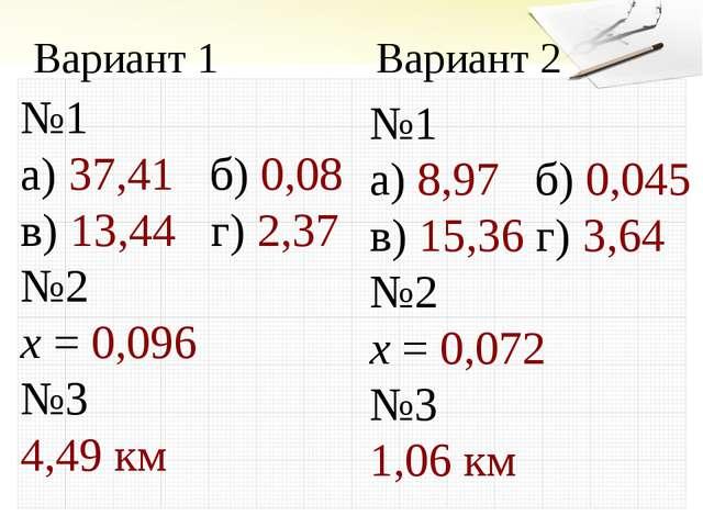 №1 а) 37,41 б) 0,08 в) 13,44 г) 2,37 №2 х = 0,096 №3 4,49 км Вариант 1 Вариан...