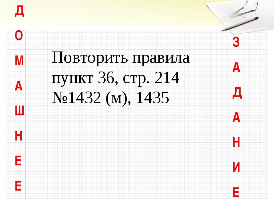 Д О М А Ш Н Е Е З А Д А Н И Е Повторить правила пункт 36, стр. 214 №1432 (м),...