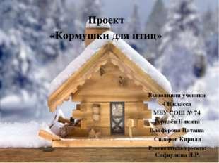 Проект «Кормушки для птиц» Выполнили ученики 4 В класса МБУ СОШ № 74 Горулёв