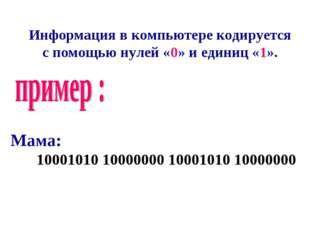 Информация в компьютере кодируется с помощью нулей «0» и единиц «1». Мама: 10