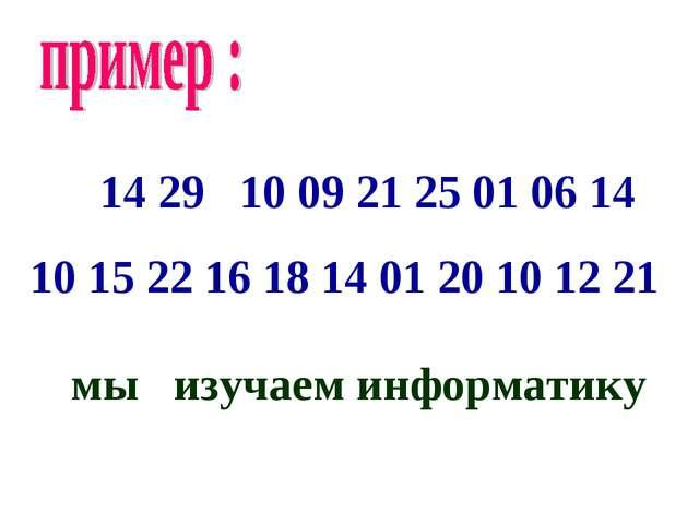 14 29 10 09 21 25 01 06 14 10 15 22 16 18 14 01 20 10 12 21 мы изучаем инфор...