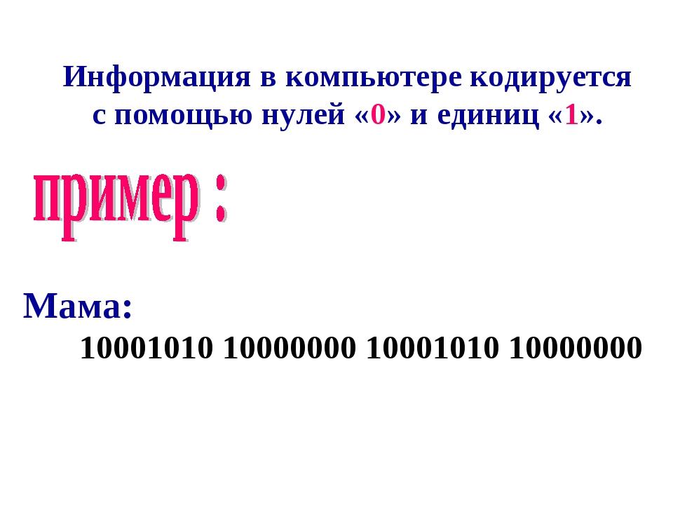 Информация в компьютере кодируется с помощью нулей «0» и единиц «1». Мама: 10...