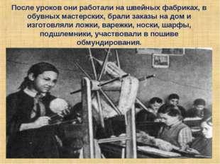 После уроков они работали на швейных фабриках, в обувных мастерских, брали за