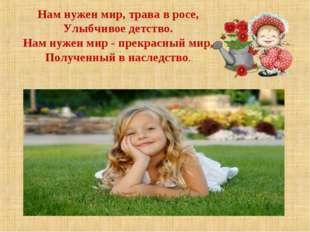 Нам нужен мир, трава в росе, Улыбчивое детство. Нам нужен мир - прекрасный ми