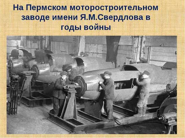 На Пермском моторостроительном заводе имени Я.М.Свердлова в годывойны