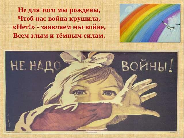 Не для того мы рождены, Чтоб нас война крушила, «Нет!» - заявляем мы войне,...
