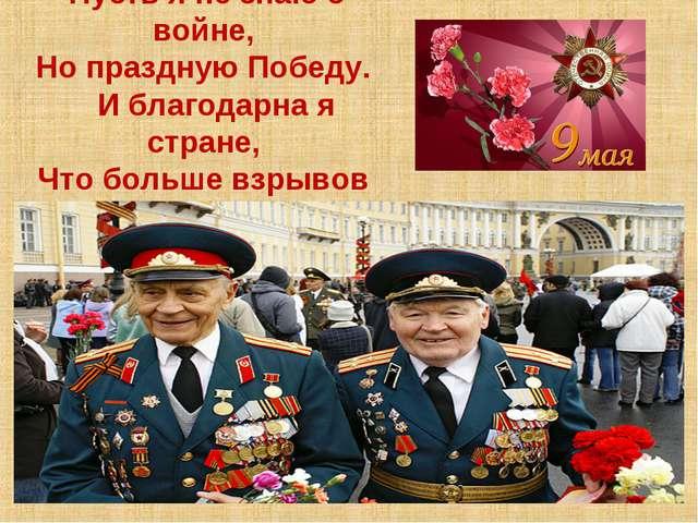 Пусть я не знаю о войне, Но праздную Победу. И благодарна я стране, Что боль...