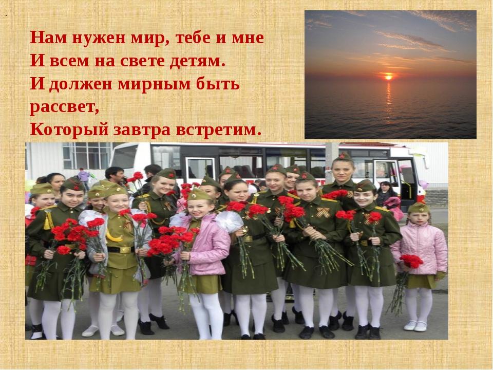 . Нам нужен мир, тебе и мне И всем на свете детям. И должен мирным быть рассв...