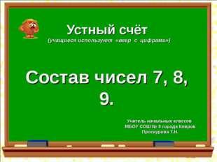Устный счёт (учащиеся используют «веер с цифрами») Состав чисел 7, 8, 9. Учит