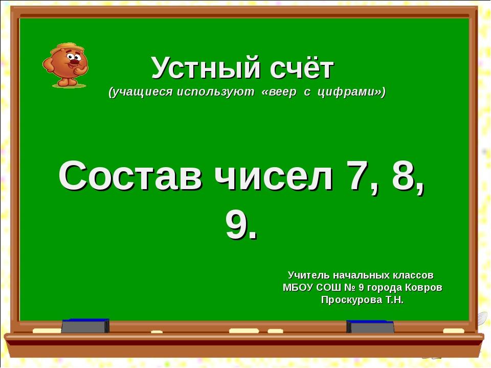 Устный счёт (учащиеся используют «веер с цифрами») Состав чисел 7, 8, 9. Учит...