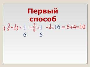 3 8 + 1 4 ( ) Х 16 = 3 8 Х 16 + 1 4 Х 16 = 6+4=10