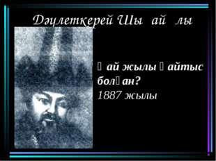 Дәулеткерей Шығайұлы Қай жылы қайтыс болған? 1887 жылы