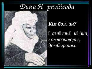 Дина Нұрпейісова Кім болған? Қазақтың күйші, композиторы, домбырашы.