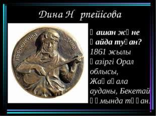 Дина Нұрпейісова Қашан және қайда туған? 1861 жылы қазіргі Орал облысы, Жаңақ