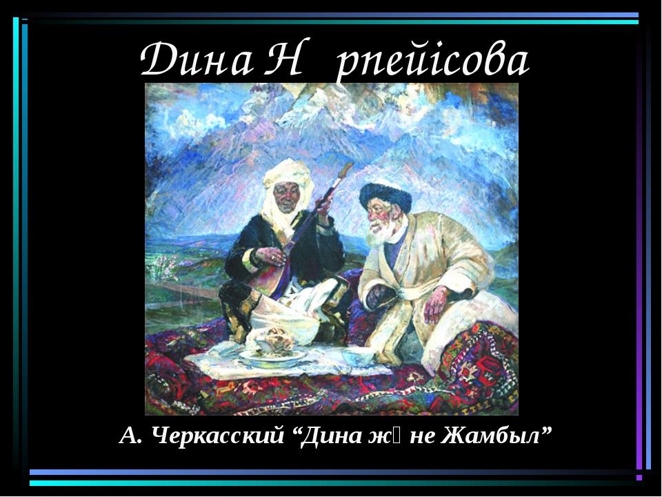 "Дина Нұрпейісова А. Черкасский ""Дина және Жамбыл"""