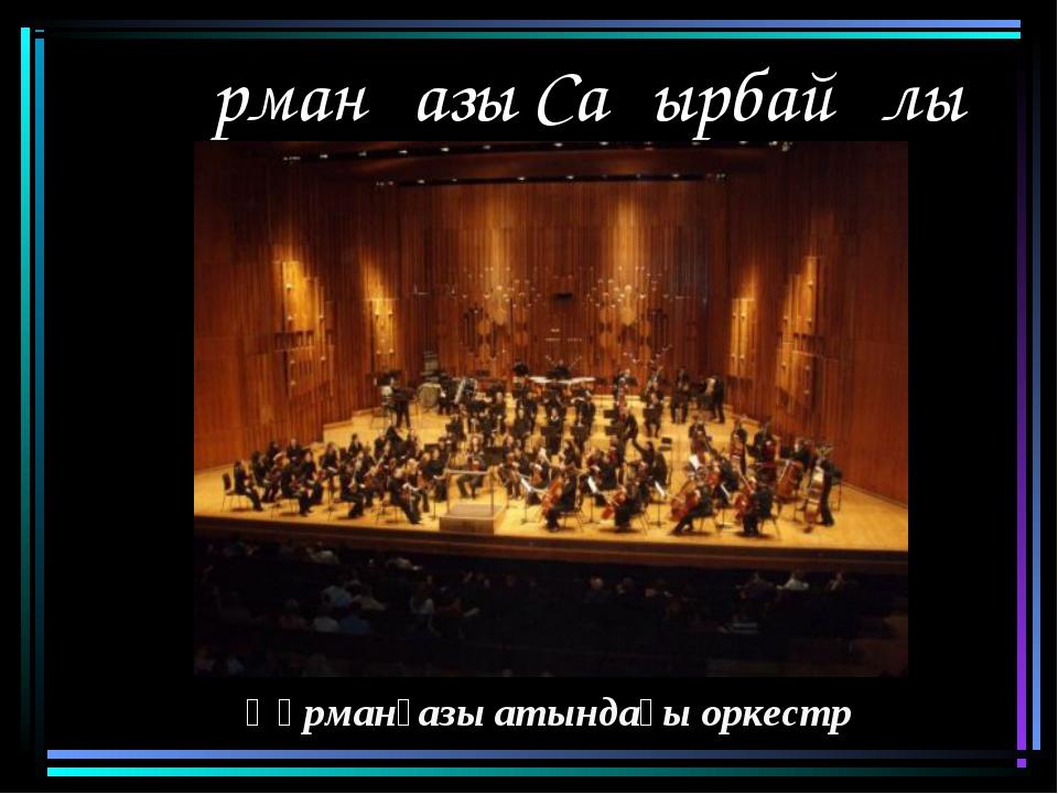 Құрманғазы Сағырбайұлы Құрманғазы атындағы оркестр